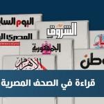 الصحف المصرية: تعديل وزاري خلال أيام.. والشعب يريد ضبط الأسعار