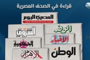 """صحف القاهرة:""""نوبة صحيان"""" للاقتصاد المصرى..وتعزيز الجهود الدولية لوقف تمويل الإرهاب"""