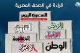 صحف القاهرة: مصر ترفض التدخلات الخارجية في ليبيا.. و«التعديل الوزارى» أمام السيسى