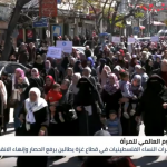 في يوم المرأة العالمي.. نساء غزة يتظاهرن ضد الاحتلال والانقسام