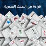 صحف القاهرة: السيسي للمصريين.. محدش يقدر يقرب من مصر فى ظل قوة جيشها