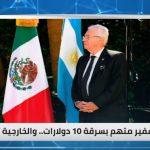 سفير المكسيك متهم بسرقة 10 دولارات .. والخارجية تحقق
