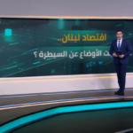 «اقتصاد لبنان».. هل خرجت الأوضاع عن السيطرة؟